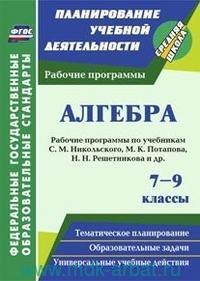 Алгебра : 7-9-й классы : рабочие программы по учебникам С. М. Никольского, М. К. Потапова, Н. Н. Решетникова