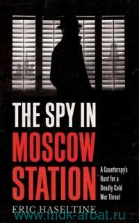 The Spy in Moscow Station. A Counter's Hunt for a Deadly Cold War Threat
