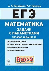 Математика. ЕГЭ : задачи с параметрами (типовое задание 18) : учебно-методическое пособие