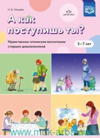 А как поступишь ты? Нравственно-этическое воспитание старших дошкольников : 5-7 лет (ФГОС)