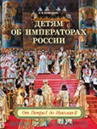 Детям об императорах России. От Петра I до Николая II