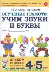 Обучение грамоте : учим звуки и буквы : альбом игровых упражнений для детей 4-5 лет (Образовательная область «Речевое развитие». ФГОС ДО)