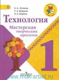 Технология : Мастерская творческих проектов : 1-й класс : учебное пособие для общеобразовательных организаций (ФГОС)