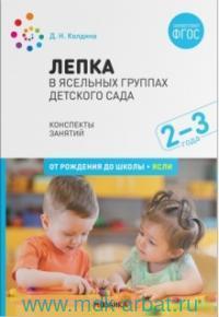 Лепка в ясельных группах детского сада : конспекты занятий с детьми 2-3 лет (соответствует ФГОС)