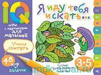 Я иду тебя искать... Учимся считать : IQ игры с картинками для малышей : 48 игр и задачек : 3-5 лет