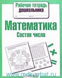 Математика : состав числа : рабочая тетрадь дошкольника