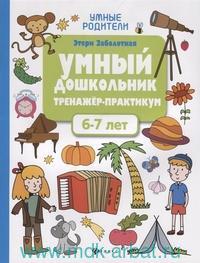 Умный дошкольник. 6-7 лет : тренажёр - практикум