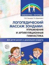 Логопедический массаж зондами : упражнения и артикуляционная гимнастика для детей раннего и дошкольного возраста