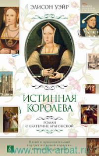 Истинная королева : роман о Екатерине Арагонской