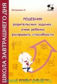 Решебник родительских задачек, учим ребенка раскрывать способности : c детьми от 3 до 10 лет