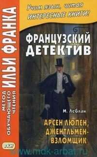 Французский детектив. М. Леблан. Арсен Люпен, джентльмен-взломщик =  Maurice Leblanc. Arcene Lupin, dentlemen-cambrioleur