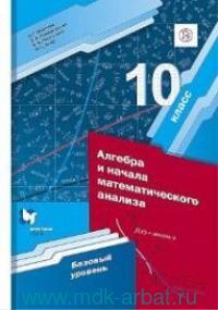 Математика : алгебра и начала математического анализа : базовый уровень : 10-й класс : учебное пособие