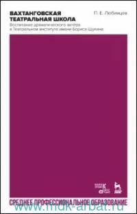 Вахтанговская театральная школа. Воспитание драматического актера в Театральном институте и мени Бориса Щукина : учебно-методическое пособие для СПО
