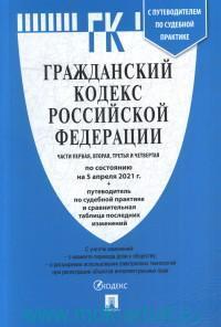 Гражданский кодекс Российской Федерации : части первая, вторая, третья, четвертая : по состоянию на 5 апреля 2021 г. + Путеводитель по судебной практике и сравнительная таблица последних изменений