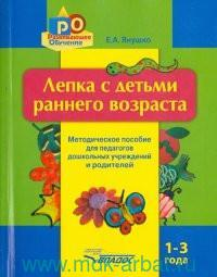 Лепка с детьми раннего возраста. 1-3 года : методическое пособие для педагогов дошкольных учреждений и родителей