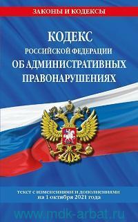 Кодекс Российской Федерации об административных правонарушениях : текст с изменениями и дополнениями на 1 октября 2021 года