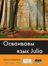 Осваиваем язык Julia. Совершенствование мастерства в области аналитики и программирования при помощи Julia в целях решения задач комплексной обработки данных