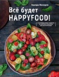 Все будет HappyFood : 60 нетривиальных рецептов из простых продуктов для вегетарианцев