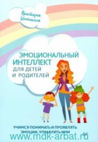 Эмоциональный интеллект для детей и родителей : учимся понимать и проявлять эмоции, управлять ими
