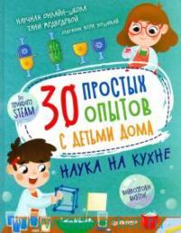 30 простых опытов с детьми дома. Наука на кухне