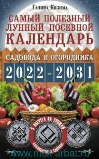 Самый полезный лунный посевной календарь садовода и огородника на 2022-2031 гг. : с оберегами на урожай, благополучие дома и здоровья