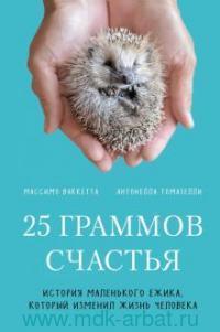25 граммов счастья : история маленького ежика, который изменил жизнь человека