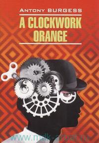 Заводной апельсин = A Clockwork Orange : книга для чтения на английском языке
