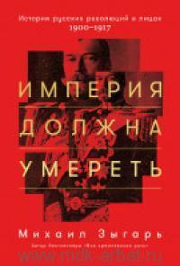 Империя должна умереть : история русских революций в лицах. 1900-1917