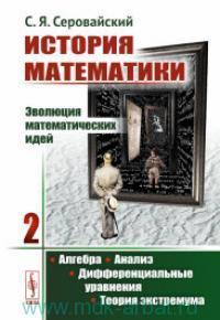 История математики : Эволюция математических идей. Кн.2. Алгебра. Анализ. Дифферренциальные уравнения. Теория экстремума