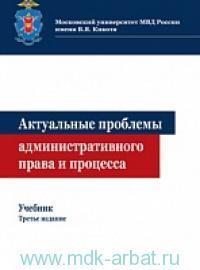 Актуальные проблемы административного права и процесса: учебник для студентов вузов, обучающихся по направлению подготовки «Юриспруденция»