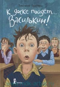 К доске пойдёт... Василькин! : школьные истории Димы Василькина, ученика 3 «А» класса