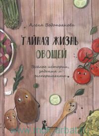 Тайная жизнь овощей : веселые истории, задания и эксперементы