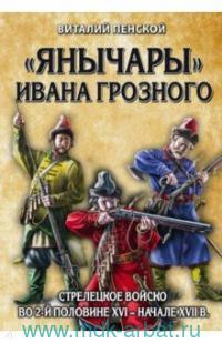 «Янычары» Ивана Грозного : стрелецкое войско во 2-й половине XVI - начале XVII в.