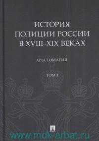 История полиции России в XVIII-XIX веках. Т.1 : хрестоматия