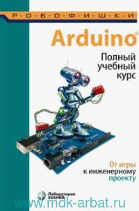 Arduino. Полный учебный курс : от игры к инженерному проекту