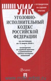 Уголовно-исполнительный кодекс Российской Федерации : по состоянию на 15 марта 2020 г. +  путеводитель по судебной практике и сравнительная таблица последних изменений.