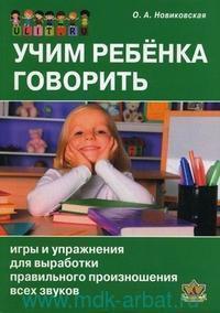 Учим ребенка говорить : игры и упражнения для выработки правильного произношения всех звуков речи