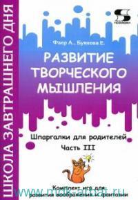 Развитие творческого мышления. ч.3. Шпаргалки для родителей : комплект игр для развития воображения и фантазии