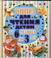 Книга для чтения детям от 6 месяцев до 3 лет : стихи, сказки, песенки, потешки, загадки