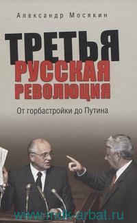Третья русская революция : От горбастройки до Путина