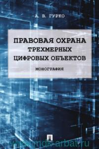 Правовая охрана трехмерных цифровых объектов : монография