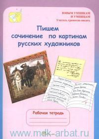 Пишем сочинение по картинам русских художников : рабочая тетрадь для детей 8-10 лет