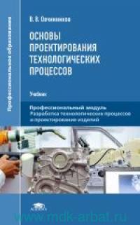 Основы проектирования технологических процессов : учебник для студентов учреждений среднего профессионального образования