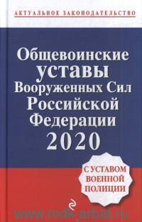 Общевоинские уставы Вооруженных сил Российской Федерации с Уставом военной полиции : тексты с изменениями и дополнениями на 2020г.