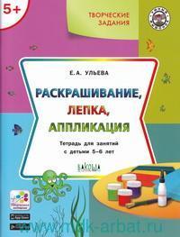 Творческие задания. Раскрашивание, лепка, аппликация : тетрадь для занятий с детьми 5-6 лет