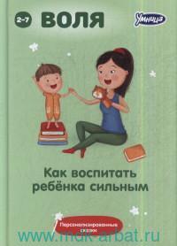 Воля : комплект для воспитания хараткера. Как воспитать ребёнка сильным : сборник персонализированных сказок