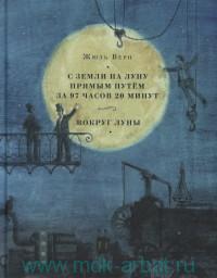 С Земли на Луну прямым путем за 97 часов 20 минут ; Вокруг Луны : романы