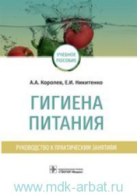 Гигиена питания : руководство к практический занятиям : ученое пособие для ВУЗов