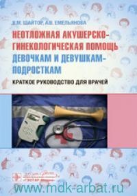 Неотложная акушерско-гинекологическая помощь девочкам и девушкам-подросткам : краткое руководство для врачей