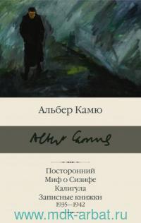Посторонний ; Миф о Сизифе ; Калигула ; Записные книжки 1935-1942 : сборник